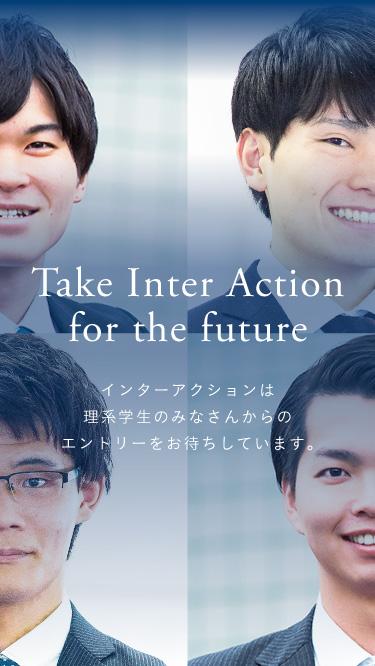 Take Inter-action for the future インターアクションは理系学生のみなさんからのエントリーをお待ちしています。